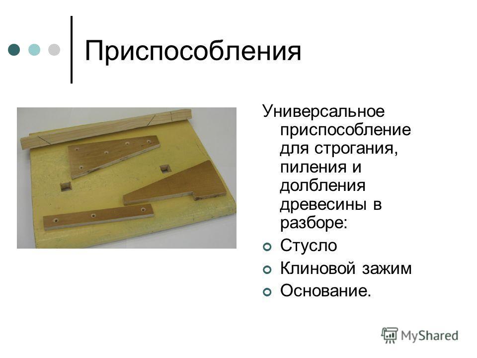 Приспособления Универсальное приспособление для строгания, пиления и долбления древесины в разборе: Стусло Клиновой зажим Основание.