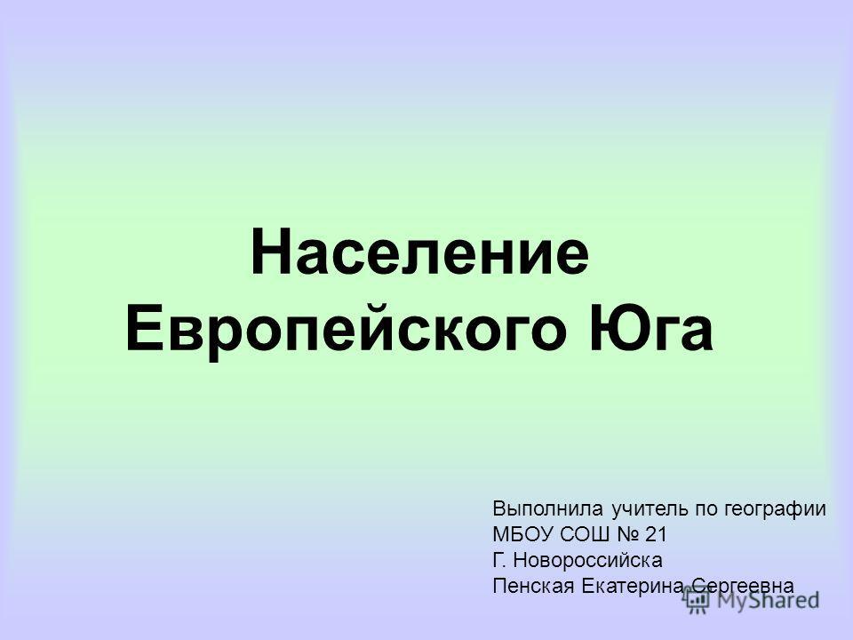 Население Европейского Юга Выполнила учитель по географии МБОУ СОШ 21 Г. Новороссийска Пенская Екатерина Сергеевна