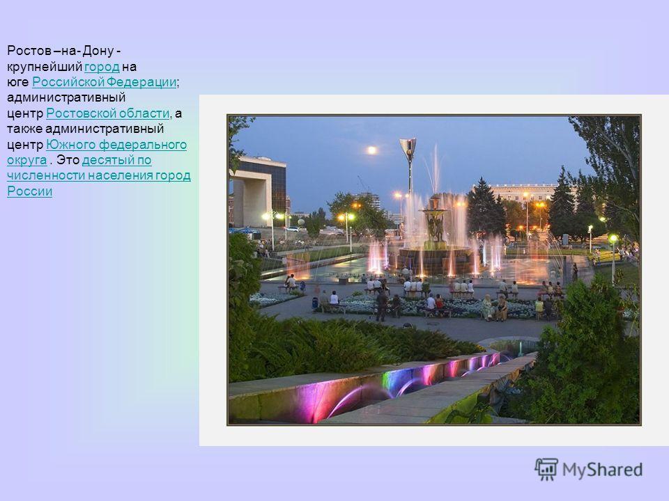Ростов –на- Дону - крупнейший город на юге Российской Федерации; административный центр Ростовской области, а также административный центр Южного федерального округа. Это десятый по численности населения город РоссиигородРоссийской ФедерацииРостовско