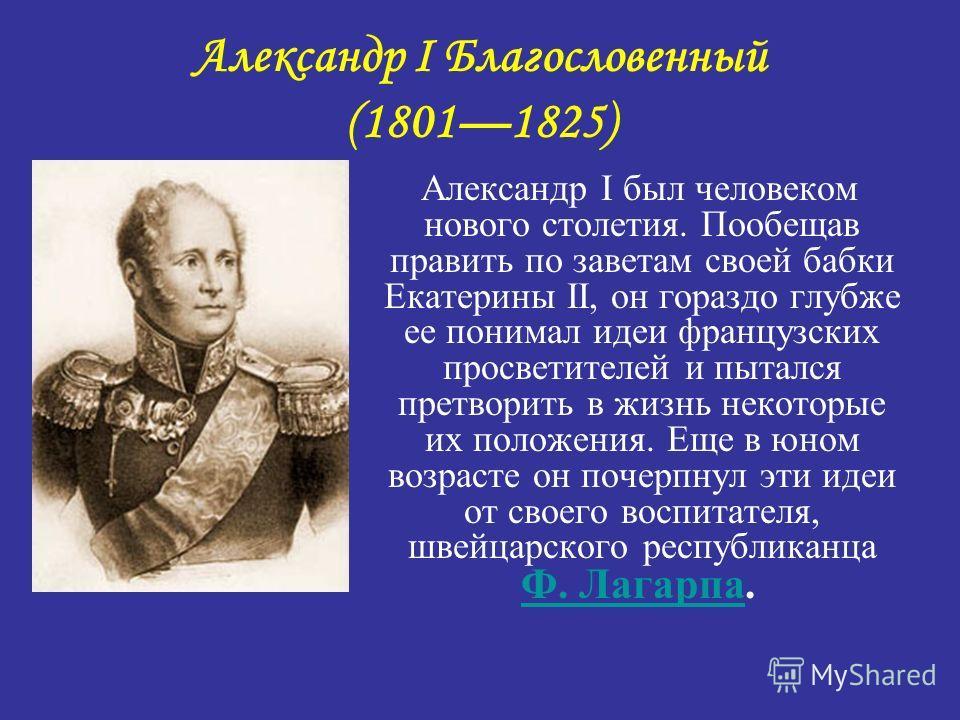 Александр I Благословенный (18011825) Александр I был человеком нового столетия. Пообещав править по заветам своей бабки Екатерины II, он гораздо глубже ее понимал идеи французских просветителей и пытался претворить в жизнь некоторые их положения. Ещ