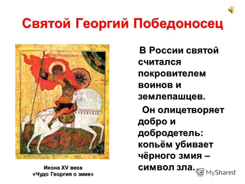 Святой Георгий Победоносец В России святой считался покровителем воинов и землепашцев. Он олицетворяет добро и добродетель: копьём убивает чёрного змия – символ зла. Он олицетворяет добро и добродетель: копьём убивает чёрного змия – символ зла. Икона