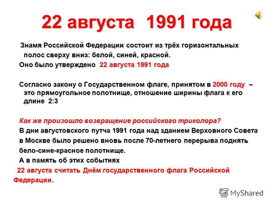 22 августа 1991 года Знамя Российской Федерации состоит из трёх горизонтальных полос сверху вниз: белой, синей, красной. Оно было утверждено 22 августа 1991 года Оно было утверждено 22 августа 1991 года Согласно закону о Государственном флаге, принят