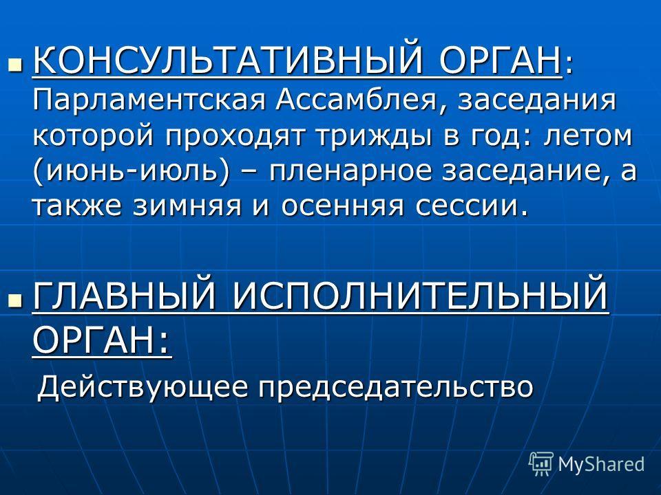 КОНСУЛЬТАТИВНЫЙ ОРГАН : Парламентская Ассамблея, заседания которой проходят трижды в год: летом (июнь-июль) – пленарное заседание, а также зимняя и осенняя сессии. КОНСУЛЬТАТИВНЫЙ ОРГАН : Парламентская Ассамблея, заседания которой проходят трижды в г