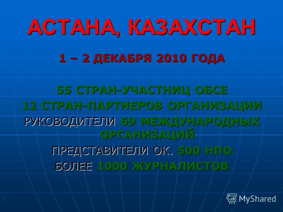 АСТАНА, КАЗАХСТАН 1 – 2 ДЕКАБРЯ 2010 ГОДА 55 СТРАН-УЧАСТНИЦ ОБСЕ 12 СТРАН-ПАРТНЕРОВ ОРГАНИЗАЦИИ РУКОВОДИТЕЛИ 69 МЕЖДУНАРОДНЫХ ОРГАНИЗАЦИЙ ПРЕДСТАВИТЕЛИ ОК. 500 НПО БОЛЕЕ 1000 ЖУРНАЛИСТОВ