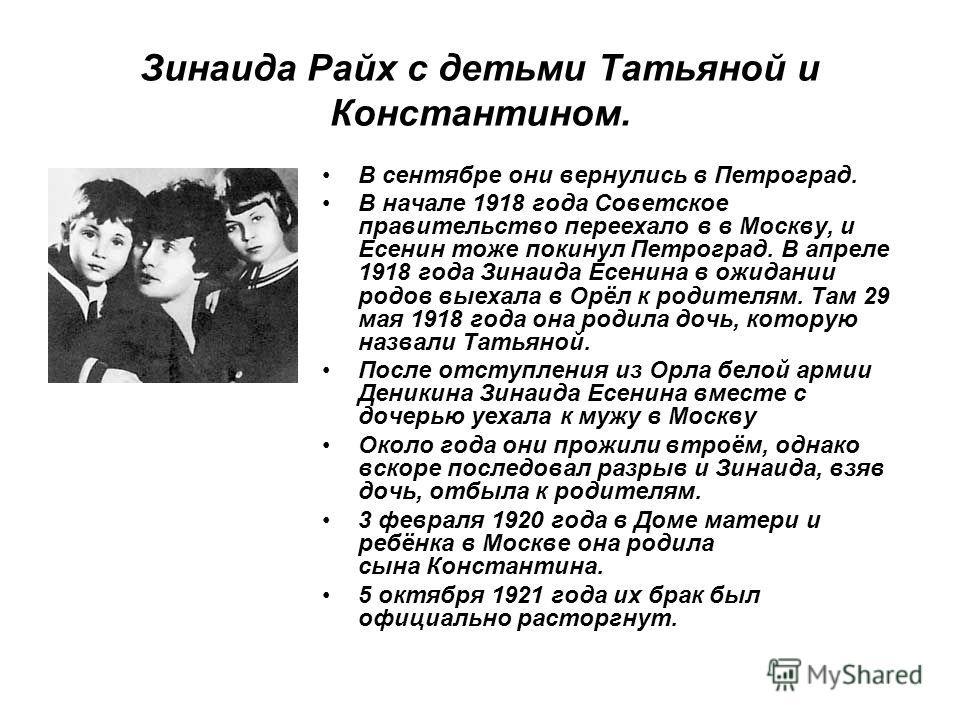 Зинаида Райх с детьми Татьяной и Константином. В сентябре они вернулись в Петроград. В начале 1918 года Советское правительство переехало в в Москву, и Есенин тоже покинул Петроград. В апреле 1918 года Зинаида Есенина в ожидании родов выехала в Орёл