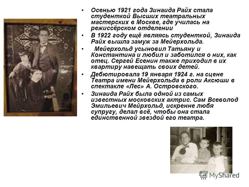 Осенью 1921 года Зинаида Райх стала студенткой Высших театральных мастерских в Москве, где училась на режиссёрском отделении В 1922 году ещё являясь студенткой, Зинаида Райх вышла замуж за Мейерхольда. Мейерхольд усыновил Татьяну и Константина и люби