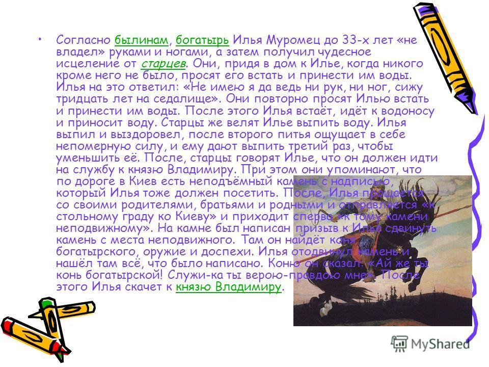 Согласно былинам, богатырь Илья Муромец до 33-х лет «не владел» руками и ногами, а затем получил чудесное исцеление от старцев. Они, придя в дом к Илье, когда никого кроме него не было, просят его встать и принести им воды. Илья на это ответил: «Не и