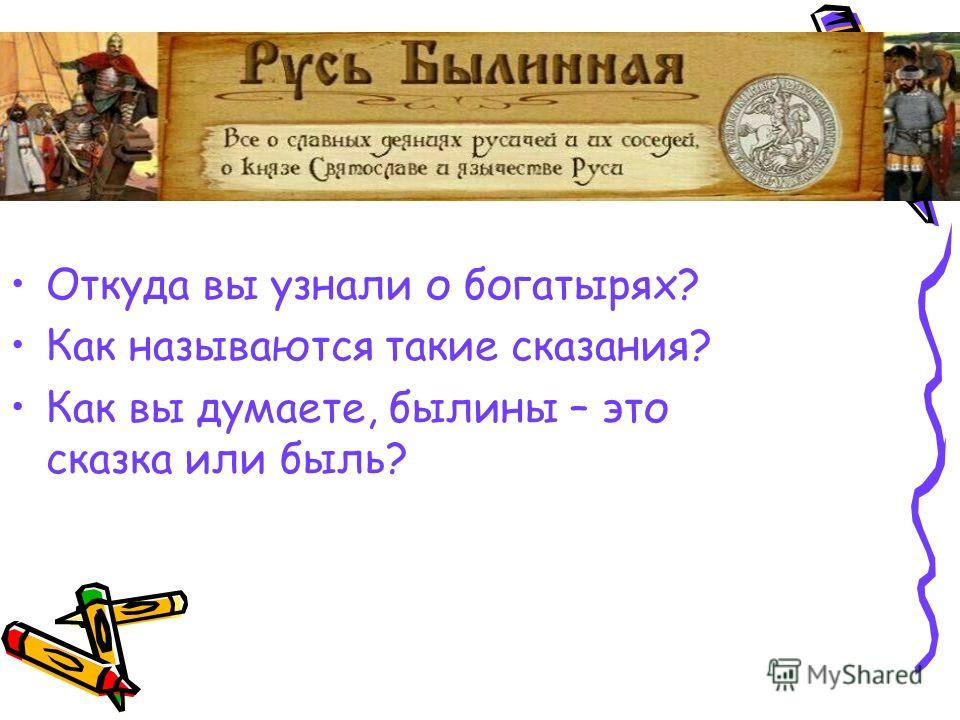 Откуда вы узнали о богатырях? Как называются такие сказания? Как вы думаете, былины – это сказка или быль?