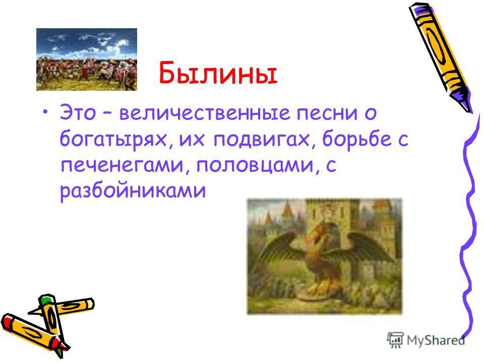 Былины Это – величественные песни о богатырях, их подвигах, борьбе с печенегами, половцами, с разбойниками