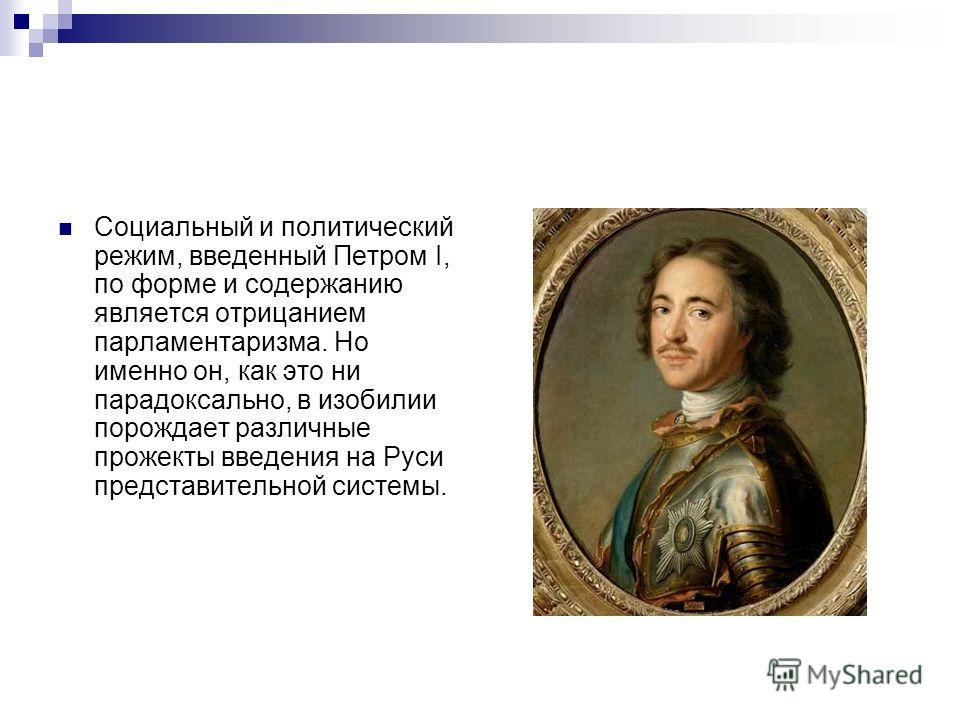 Социальный и политический режим, введенный Петром I, по форме и содержанию является отрицанием парламентаризма. Но именно он, как это ни парадоксально, в изобилии порождает различные прожекты введения на Руси представительной системы.