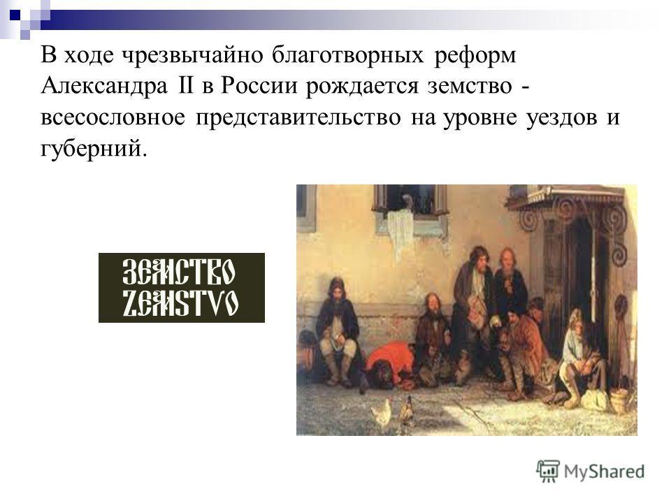 В ходе чрезвычайно благотворных реформ Александра II в России рождается земство - всесословное представительство на уровне уездов и губерний.