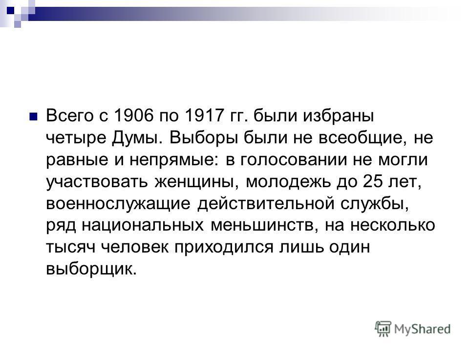 Всего с 1906 по 1917 гг. были избраны четыре Думы. Выборы были не всеобщие, не равные и непрямые: в голосовании не могли участвовать женщины, молодежь до 25 лет, военнослужащие действительной службы, ряд национальных меньшинств, на несколько тысяч че