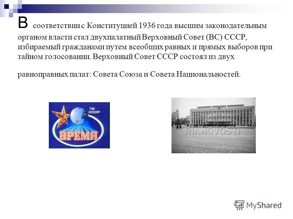 В соответствии с Конституцией 1936 года высшим законодательным органом власти стал двухпалатный Верховный Совет (ВС) СССР, избираемый гражданами путем всеобщих равных и прямых выборов при тайном голосовании. Верховный Совет СССР состоял из двух равно