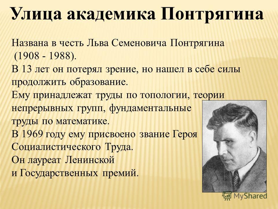 Названа в честь Льва Семеновича Понтрягина (1908 - 1988). В 13 лет он потерял зрение, но нашел в себе силы продолжить образование. Ему принадлежат труды по топологии, теории непрерывных групп, фундаментальные труды по математике. В 1969 году ему прис