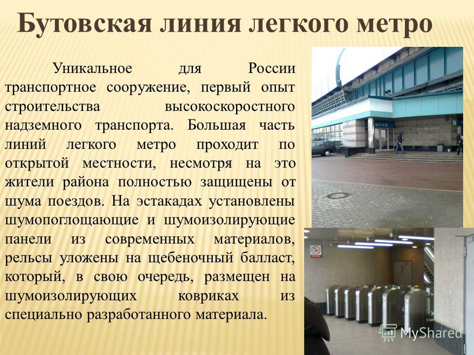 Бутовская линия легкого метро Уникальное для России транспортное сооружение, первый опыт строительства высокоскоростного надземного транспорта. Большая часть линий легкого метро проходит по открытой местности, несмотря на это жители района полностью