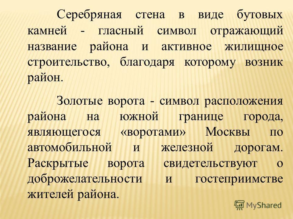 Серебряная стена в виде бутовых камней - гласный символ отражающий название района и активное жилищное строительство, благодаря которому возник район. Золотые ворота - символ расположения района на южной границе города, являющегося «воротами» Москвы