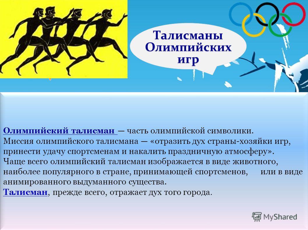 Талисманы Олимпийских игр Олимпийский талисман часть олимпийской символики. Миссия олимпийского талисмана «отразить дух страны-хозяйки игр, принести удачу спортсменам и накалить праздничную атмосферу». Чаще всего олимпийский талисман изображается в в