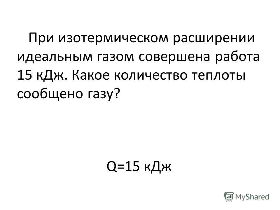 Q=15 кДж При изотермическом расширении идеальным газом совершена работа 15 кДж. Какое количество теплоты сообщено газу?