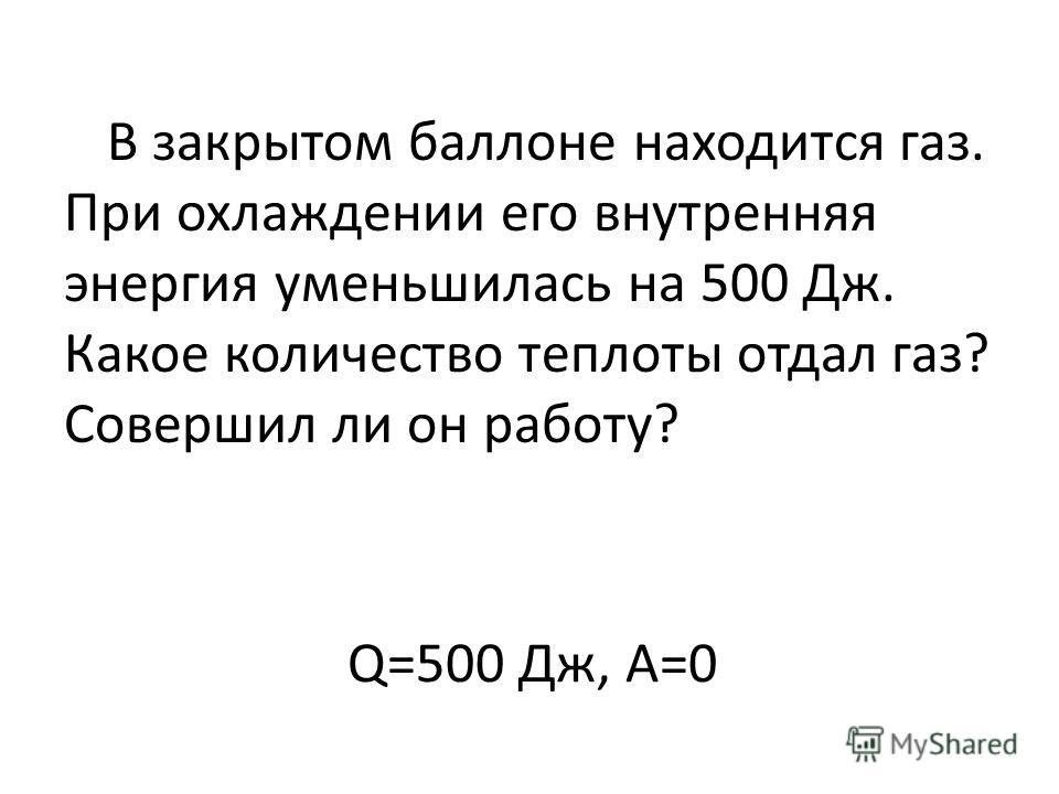 Q=500 Дж, А=0 В закрытом баллоне находится газ. При охлаждении его внутренняя энергия уменьшилась на 500 Дж. Какое количество теплоты отдал газ? Совершил ли он работу?