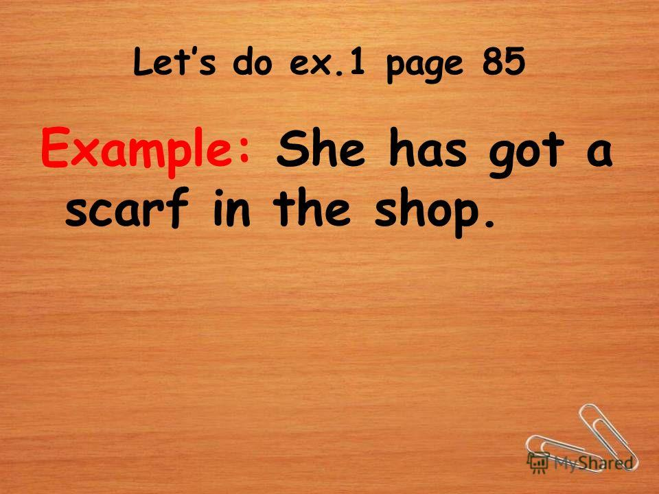 Lets do ex.1 page 85 Example: She has got a scarf in the shop.