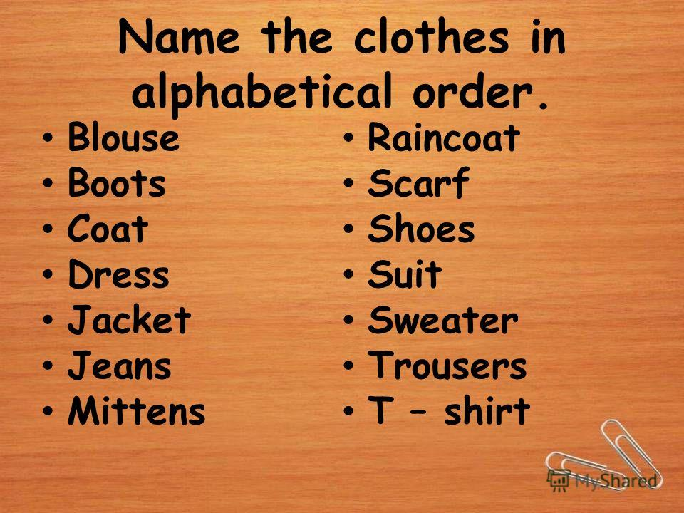 Name the clothes in alphabetical order. Blouse Boots Coat Dress Jacket Jeans Mittens Raincoat Scarf Shoes Suit Sweater Trousers T – shirt