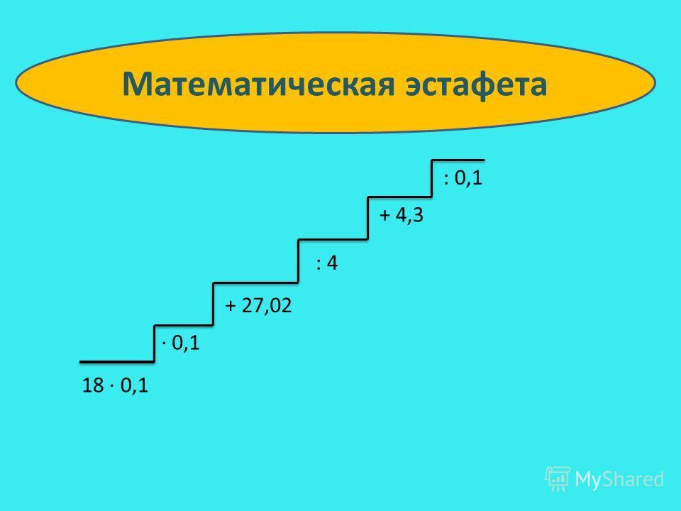 18 0,1 0,1 + 27,02 : 4 + 4,3 : 0,1 Математическая эстафета