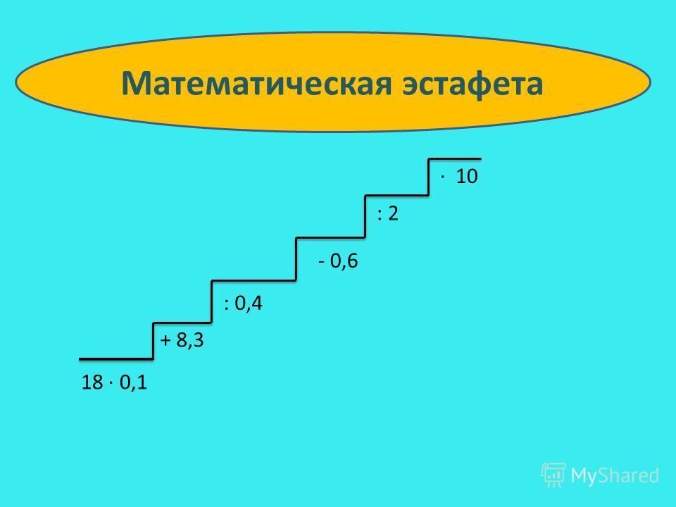 18 0,1 + 8,3 : 0,4 - 0,6 : 2 10 Математическая эстафета