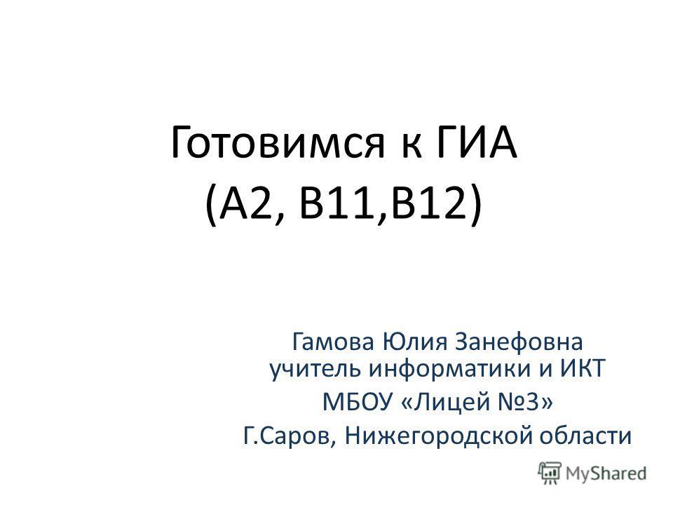 Готовимся к ГИА (А2, В11,В12) Гамова Юлия Занефовна учитель информатики и ИКТ МБОУ «Лицей 3» Г.Саров, Нижегородской области