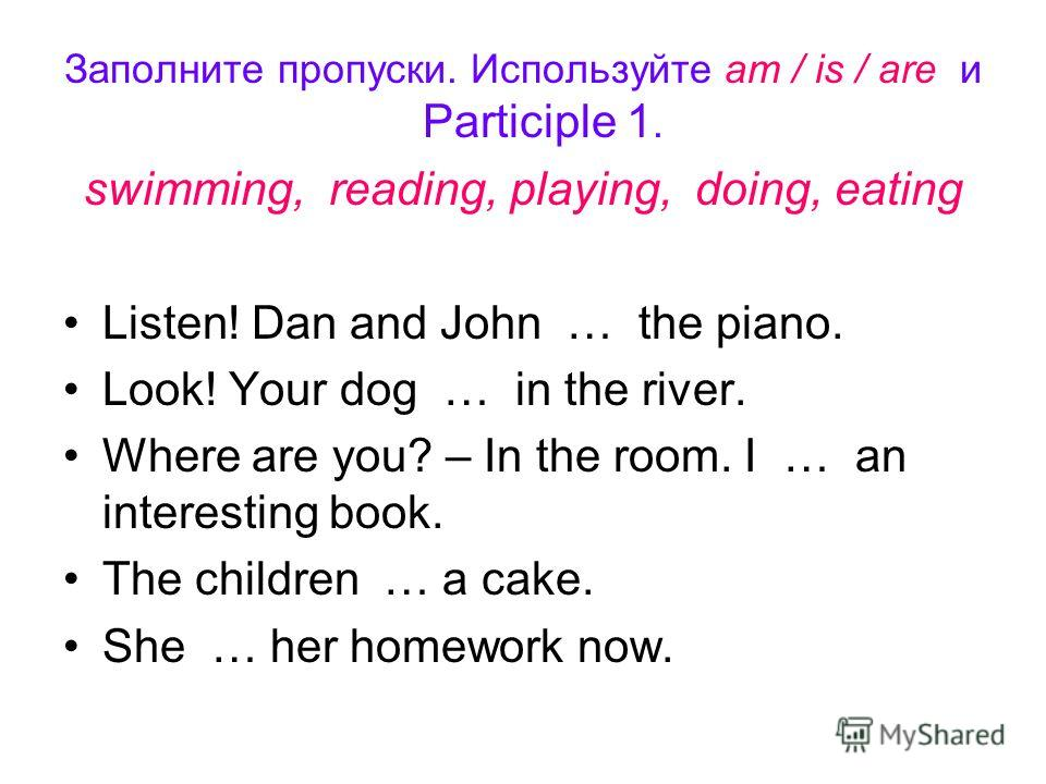Заполните пропуски. Используйте am / is / are и Participle 1. swimming, reading, playing, doing, eating Listen! Dan and John … the piano. Look! Your dog … in the river. Where are you? – In the room. I … an interesting book. The children … a cake. She