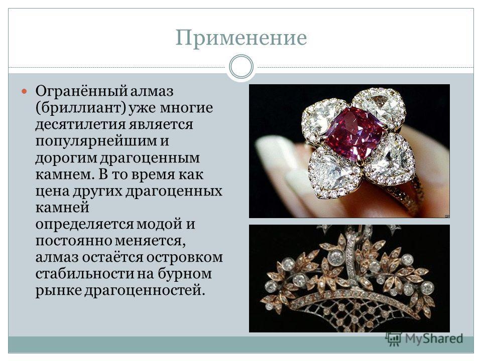 Применение Огранённый алмаз (бриллиант) уже многие десятилетия является популярнейшим и дорогим драгоценным камнем. В то время как цена других драгоценных камней определяется модой и постоянно меняется, алмаз остаётся островком стабильности на бурном