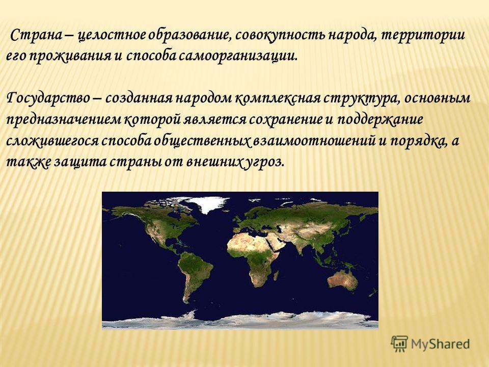 Страна – целостное образование, совокупность народа, территории его проживания и способа самоорганизации. Государство – созданная народом комплексная структура, основным предназначением которой является сохранение и поддержание сложившегося способа о
