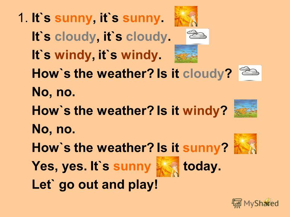 1. It`s sunny, it`s sunny. It`s cloudy, it`s cloudy. It`s windy, it`s windy. How`s the weather? Is it cloudy? No, no. How`s the weather? Is it windy? No, no. How`s the weather? Is it sunny? Yes, yes. It`s sunny today. Let` go out and play!