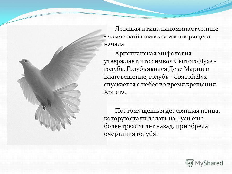 Летящая птица напоминает солнце - языческий символ животворящего начала. Христианская мифология утверждает, что символ Святого Духа - голубь. Голубь явился Деве Марии в Благовещение, голубь - Святой Дух спускается с небес во время крещения Христа. По