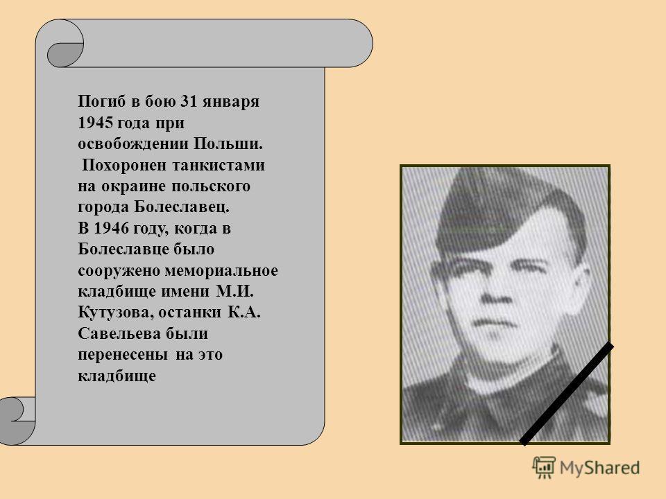 Погиб в бою 31 января 1945 года при освобождении Польши. Похоронен танкистами на окраине польского города Болеславец. В 1946 году, когда в Болеславце было сооружено мемориальное кладбище имени М.И. Кутузова, останки К.А. Савельева были перенесены на