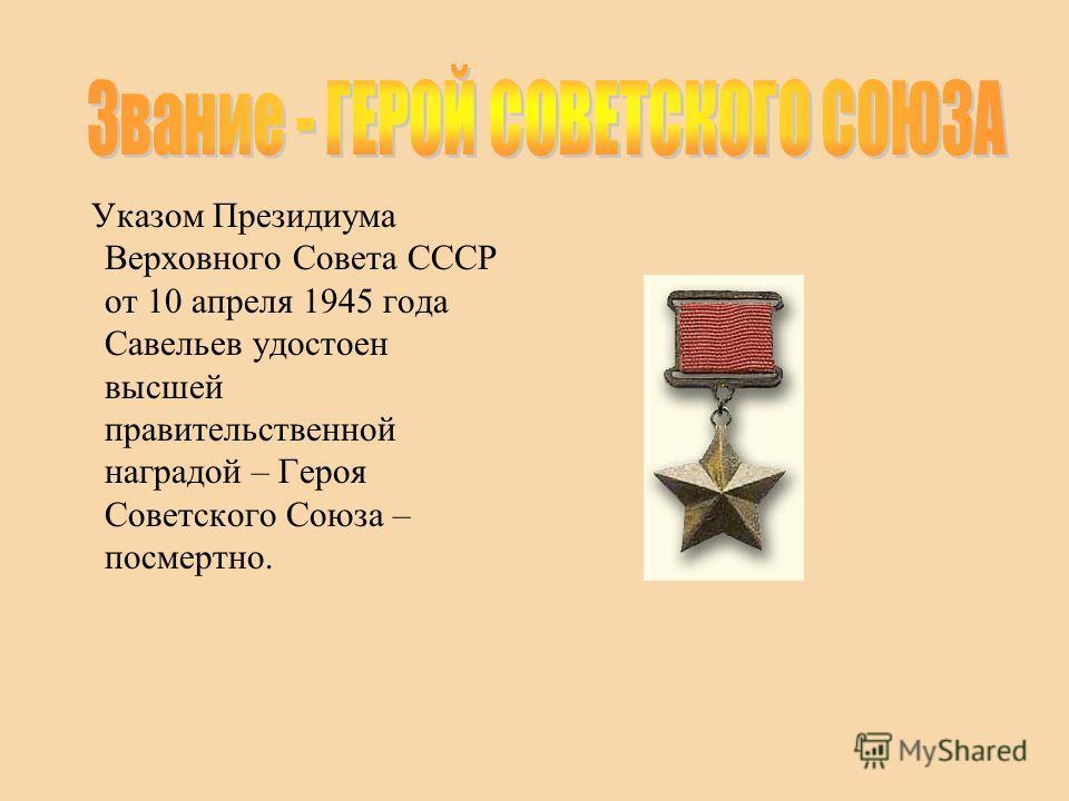 Указом Президиума Верховного Совета СССР от 10 апреля 1945 года Савельев удостоен высшей правительственной наградой – Героя Советского Союза – посмертно.