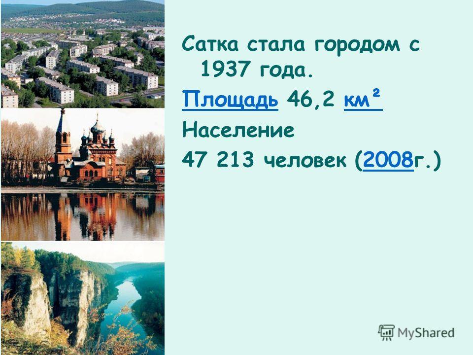Сатка стала городом с 1937 года. ПлощадьПлощадь 46,2 км²км² Население 47 213 человек (2008г.)2008