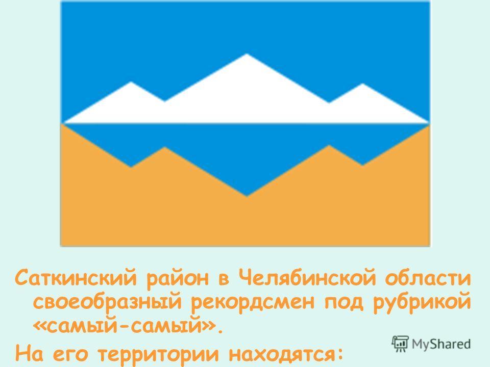 Саткинский район в Челябинской области своеобразный рекордсмен под рубрикой «самый-самый». На его территории находятся: