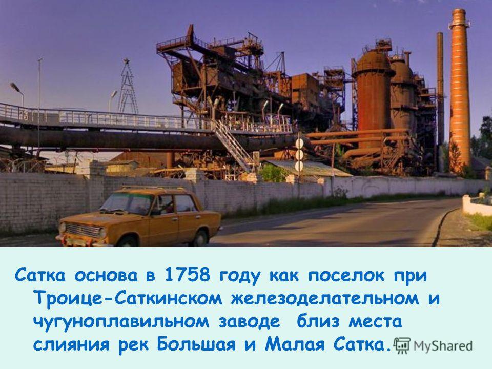Сатка основа в 1758 году как поселок при Троице-Саткинском железоделательном и чугуноплавильном заводе близ места слияния pек Большая и Малая Сатка.