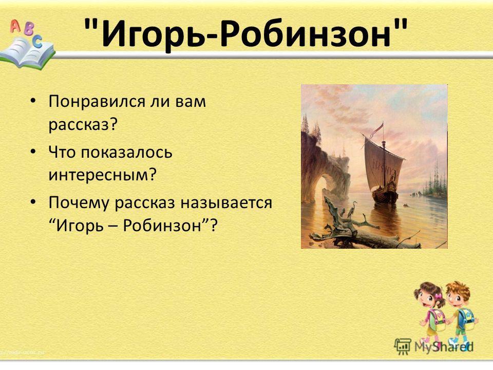 Игорь-Робинзон Понравился ли вам рассказ? Что показалось интересным? Почему рассказ называется Игорь – Робинзон?