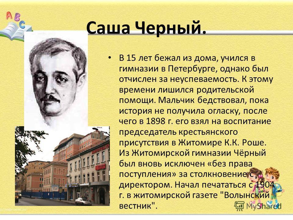 Саша Черный. В 15 лет бежал из дома, учился в гимназии в Петербурге, однако был отчислен за неуспеваемость. К этому времени лишился родительской помощи. Мальчик бедствовал, пока история не получила огласку, после чего в 1898 г. его взял на воспитание