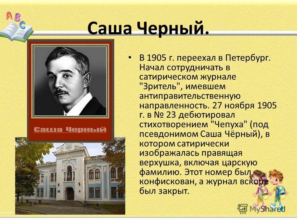 Саша Черный. В 1905 г. переехал в Петербург. Начал сотрудничать в сатирическом журнале