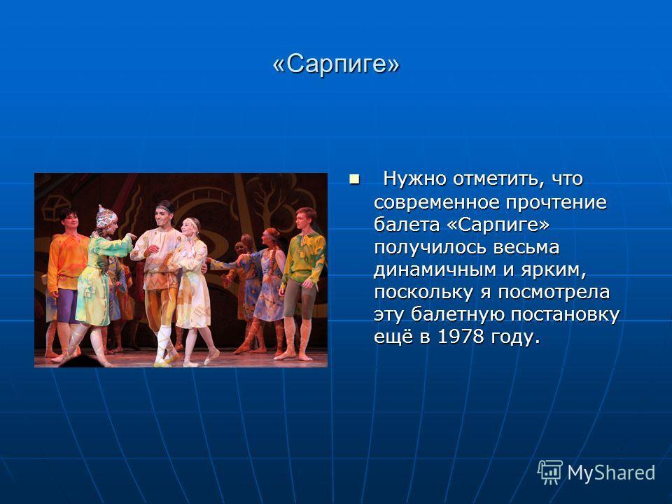 «Сарпиге» Нужно отметить, что современное прочтение балета «Сарпиге» получилось весьма динамичным и ярким, поскольку я посмотрела эту балетную постановку ещё в 1978 году. Нужно отметить, что современное прочтение балета «Сарпиге» получилось весьма ди