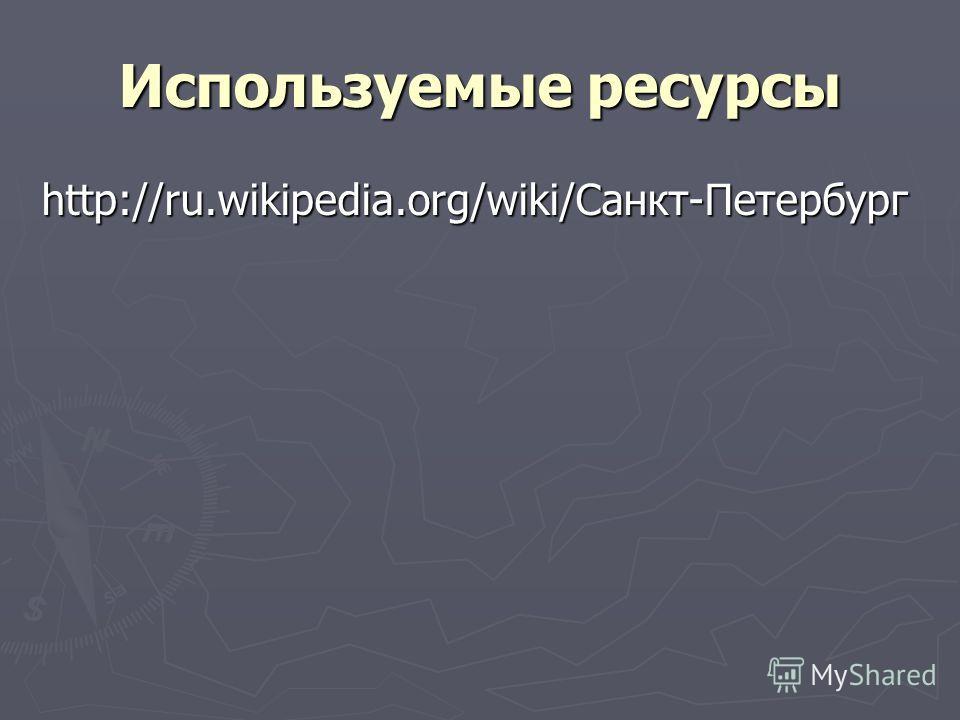 Используемые ресурсы http://ru.wikipedia.org/wiki/Санкт-Петербург