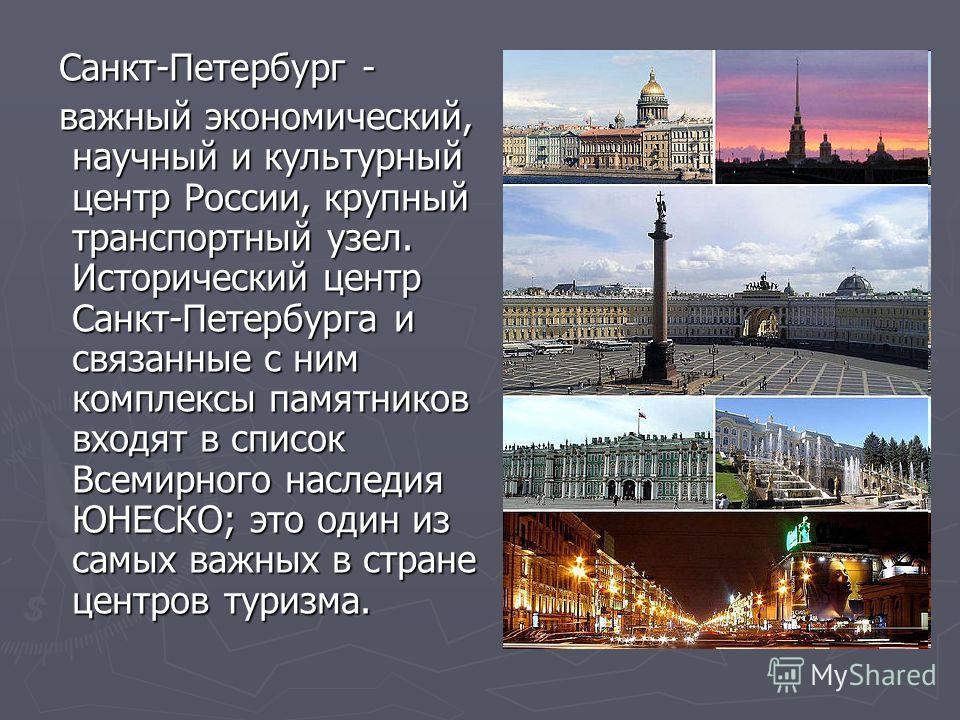 Санкт-Петербург - Санкт-Петербург - важный экономический, научный и культурный центр России, крупный транспортный узел. Исторический центр Санкт-Петербурга и связанные с ним комплексы памятников входят в список Всемирного наследия ЮНЕСКО; это один из