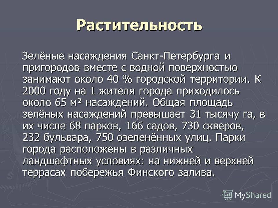 Растительность Зелёные насаждения Санкт-Петербурга и пригородов вместе с водной поверхностью занимают около 40 % городской территории. К 2000 году на 1 жителя города приходилось около 65 м² насаждений. Общая площадь зелёных насаждений превышает 31 ты