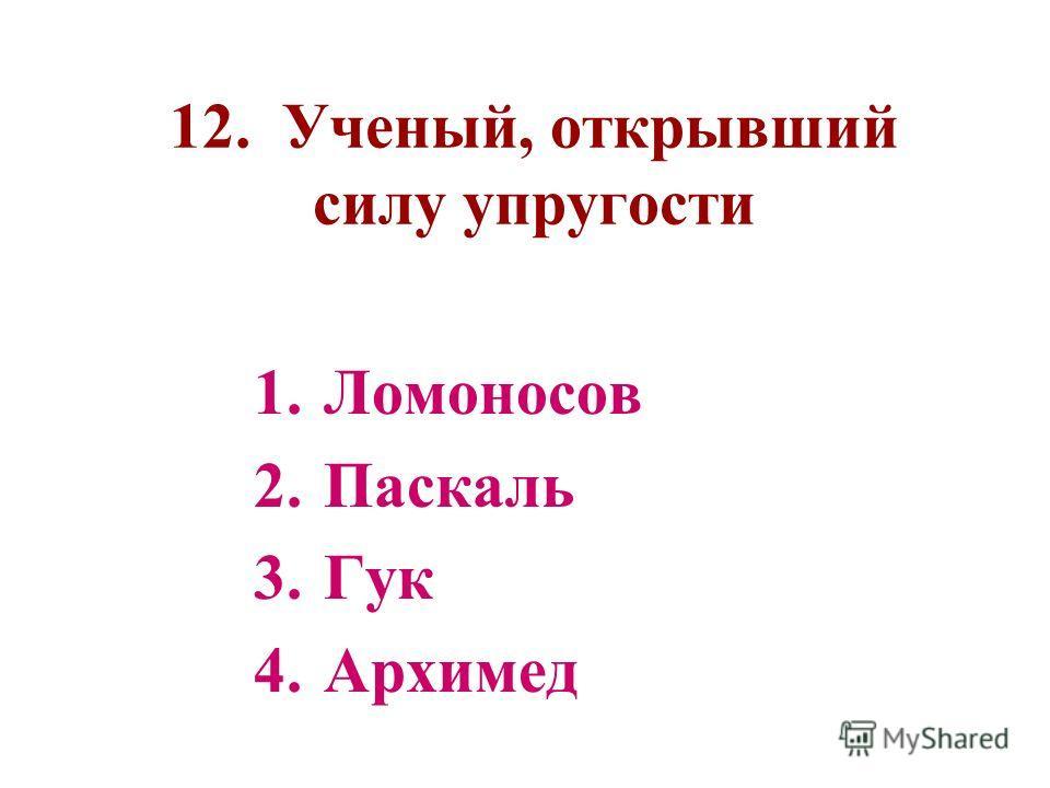 12. Ученый, открывший силу упругости 1.Ломоносов 2.Паскаль 3.Гук 4.Архимед