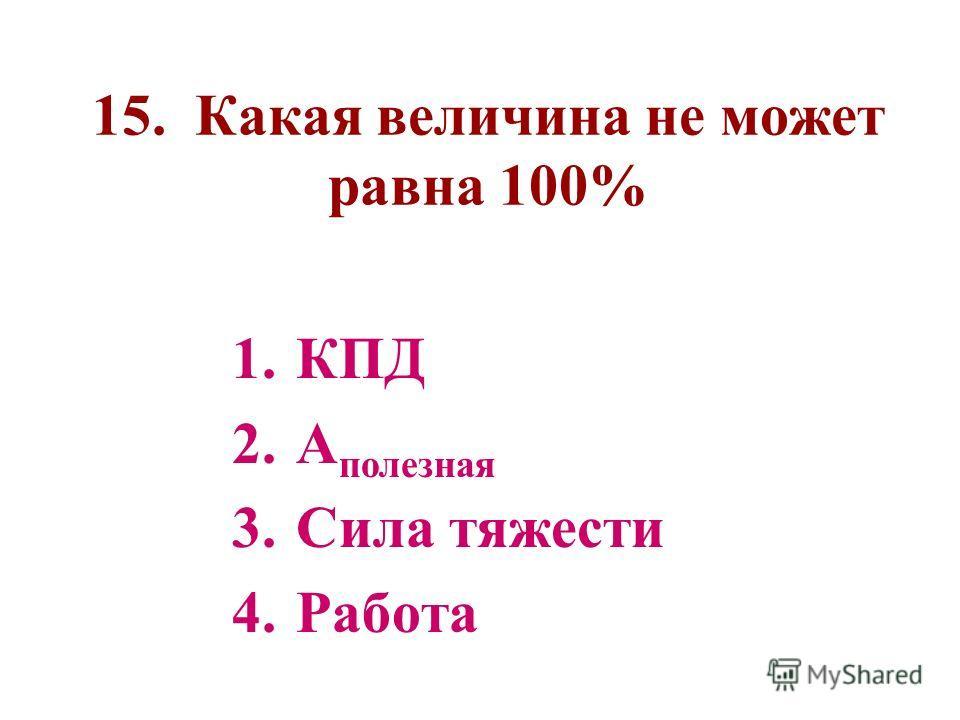 15. Какая величина не может равна 100% 1.КПД 2.А полезная 3.Сила тяжести 4.Работа