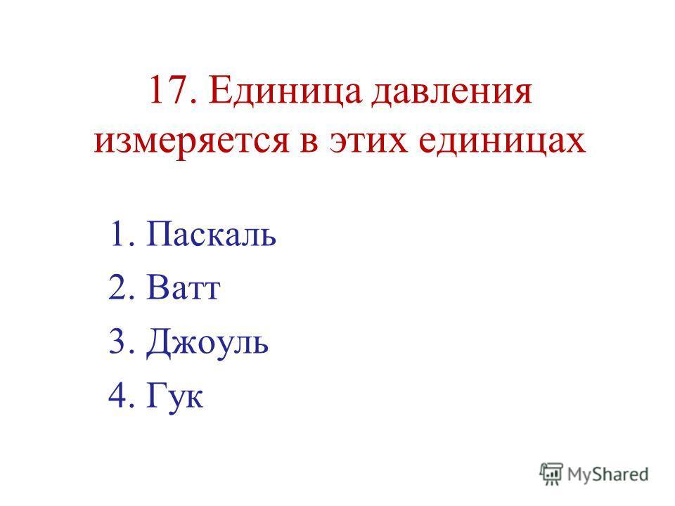 17. Единица давления измеряется в этих единицах 1.Паскаль 2.Ватт 3.Джоуль 4.Гук