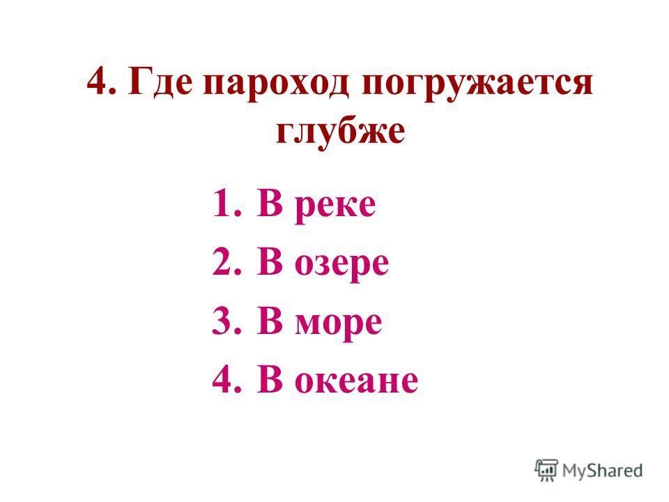 4. Где пароход погружается глубже 1.В реке 2.В озере 3.В море 4.В океане