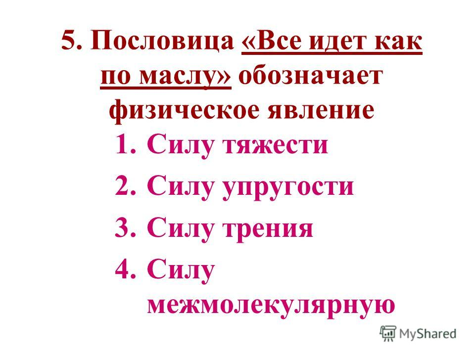 5. Пословица «Все идет как по маслу» обозначает физическое явление 1.Силу тяжести 2.Силу упругости 3.Силу трения 4.Силу межмолекулярную